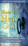 How to Hear God: Keys to Hearing God's Voice Every Day