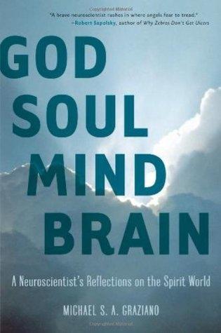 God Soul Mind Brain: A Neuroscientist's Reflections on the Spirit World
