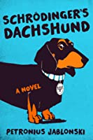 Schrodinger's Dachshund: A Novel of Espionage, Astounding Science, and Wiener Dogs