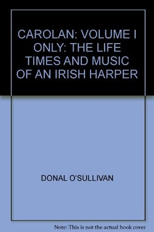 CAROLAN: VOLUME I ONLY: THE LIFE TIMES AND MUSIC OF AN IRISH HARPER