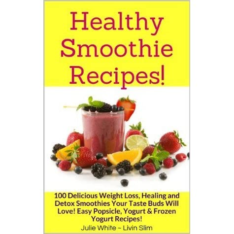 Healthy Smoothie Recipes 100 Delicious Weight Loss Healing And Detox Smoothies Your Taste Buds Will Love Easy Popsicle Yogurt Frozen Yogurt Recipes By Julie White Livin Slim