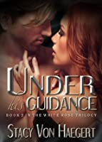 Under His Guidance (The White Rose Trilogy)