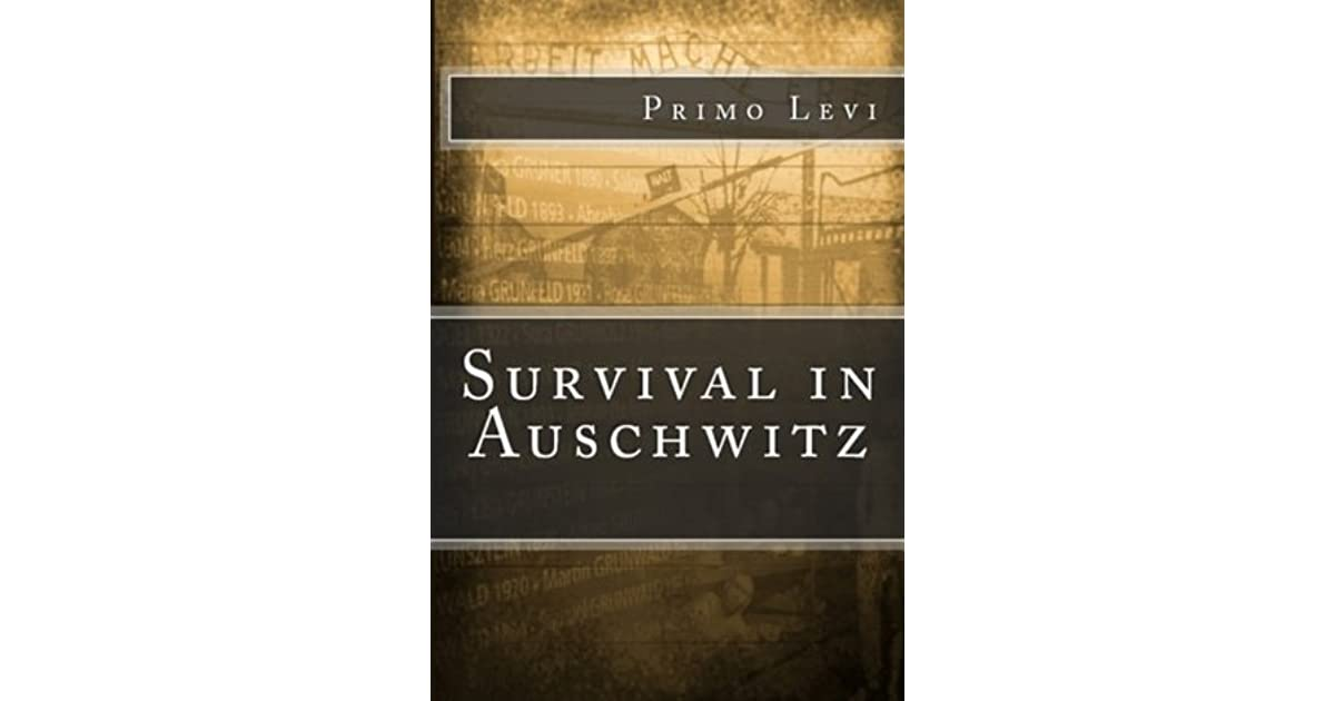 primo levi survival in auschwitz Title length color rating : primo levi's survival in auschwitz - primo levi's survival in auschwitz reading the novel survival in auschwitz by author primo levi leads one to wonder whether his survival is attributed to his indefinite will to survive or a very subservient streak of luck.