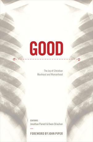 Good: The Joy of Christian Manhood and Womanhood