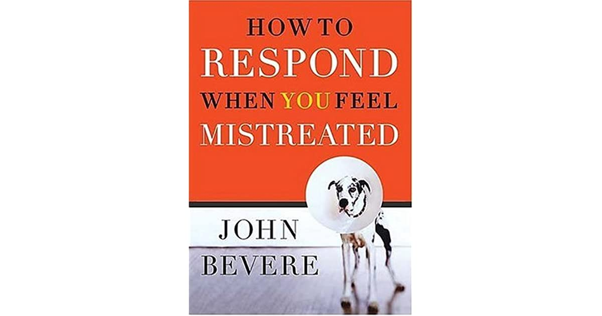 How to respond when you feel mistreated by john bevere fandeluxe Gallery