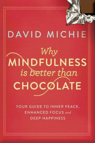Why Mindfulness is Better than Chocolate: Your guide to inner peace, enhanced focus and deep happiness