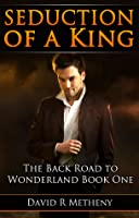 Seduction of a King: The Back Road to Wonderland Book One