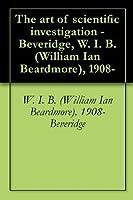 The art of scientific investigation - Beveridge, W. I. B. (William Ian Beardmore), 1908-