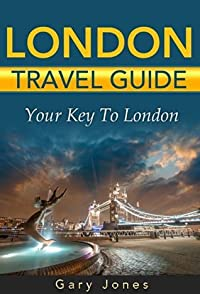 London Travel Guide: The Best Of London For Short Stay Travel (Short Stay Travel - City Guides Book 2)