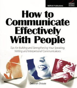 How to Communicate Effectively with People: Tips for Building and Strengthening Your Speaking, Writing and Interpersonal Communications