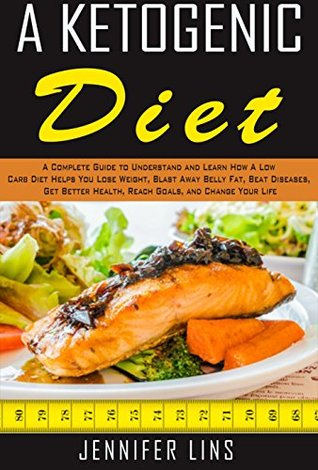A Ketogenic Diet: A Complete Guide to Understand and Learn How A Low Carb Diet Helps You Lose Weight, Blast Away Belly Fat, Beat Diseases, Get Better Health, Reach Goals, and Change Your Life