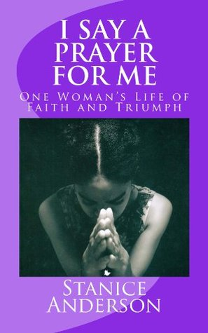 Read I Say A Prayer For Me One Womans Life Of Faith And Triumph By Stanice Anderson