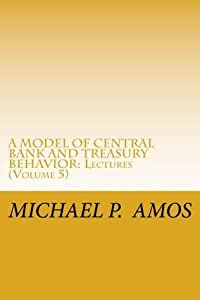 Vol 5. A MODEL OF CENTRAL BANK AND TREASURY BEHAVIOR, 2013: Lectures