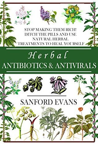 Herbal Antibiotics and Antivirals Stop Making Them Rich! Ditch the Pills Use Natural Herbal Treatments to Heal Yourself