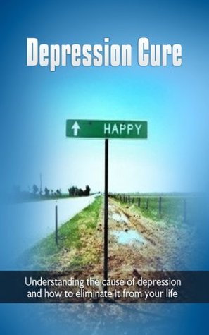 Depression Cure: Understanding the cause of depression and how to eliminate it from your life (depression, depression treatment,self help)