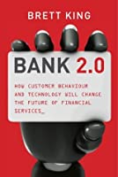 Bank 2.0 : How Customer Behaviour And Technology Will Change The Future of Financial Services