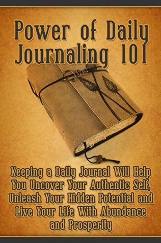 Power of Daily Journaling 101: Keeping a Daily Journal Will Help You Uncover Your Authentic Self, Unleash Your Hidden Potential and Live Your Life With ... (journal writing, success, creativity,)