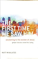 First Time We Saw Him, The: Awakening to the Wonder of Jesus