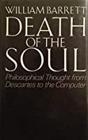 Death of the Soul : From Descartes to the Computer: William Barrett