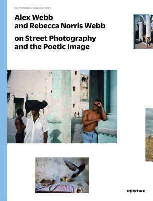 Cover of Alex Webb and Rebecca Norris Webb on Street Photography and the Poetic Image – by Alex Webb,  Rebecca Norris Webb