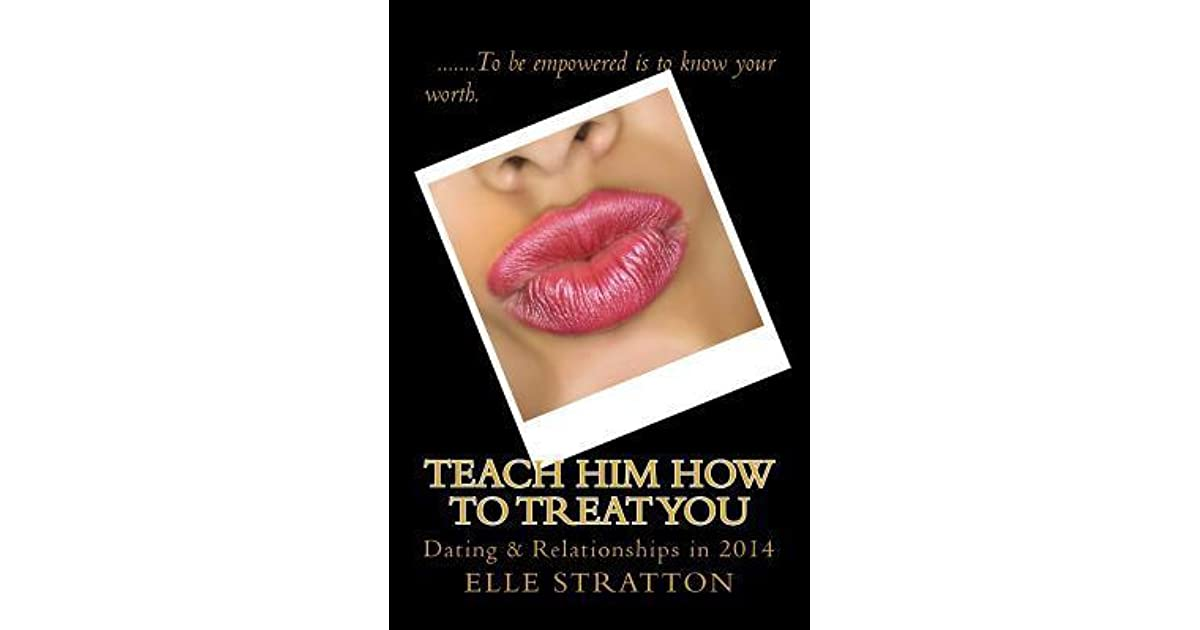 Dating teach him how to treat you