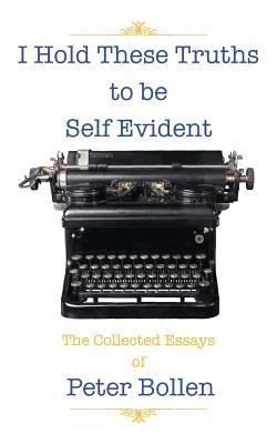 I Hold These Truths to Be Self Evident: The Collected Essay's of Peter Bollen Peter Bollen