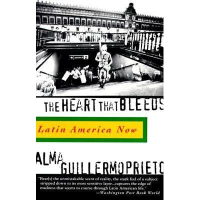 The Heart That Bleeds: Latin America Now by Alma Guillermoprieto