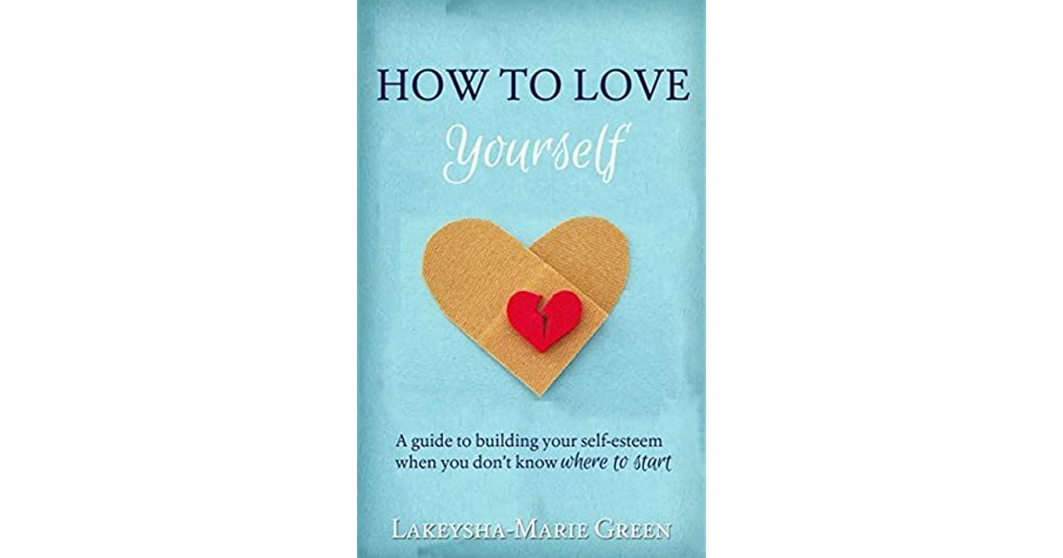 How to love yourself a guide to building your self esteem when you how to love yourself a guide to building your self esteem when you dont know where to start by lakeysha marie green sciox Gallery