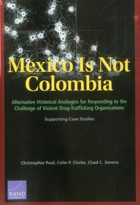 Mexico Is Not Colombia: Alternative Historical Analogies for Responding to the Challenge of Violent Drug-Trafficking Organizations, Supporting Case Studies
