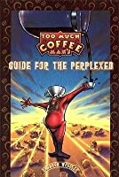 Too Much Coffee Man Guide for the Perplexed Limited Edition