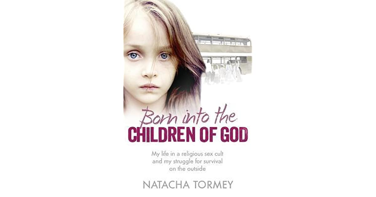 Born Into The Children Of God My Life In A Religious Sex Cult And Struggle For Survival On Outside By Natacha Tormey