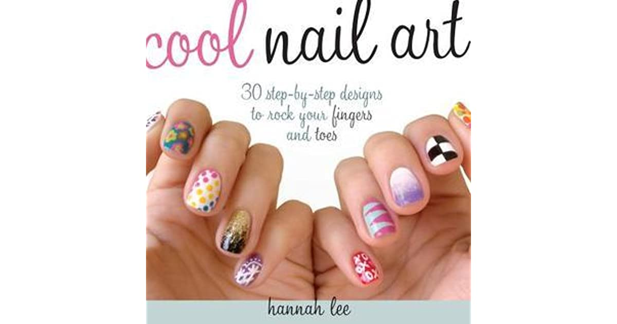 Cool Nail Art: 30 Step-By-Step Designs to Rock Your Fingers and Toes ...