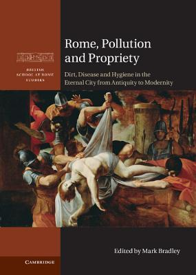 Rome, Pollution and Propriety Dirt, Disease and Hygiene in the Eternal City from Antiquity to Modernity