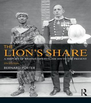 The Lion's Share A History of British Imperialism 1850-2011