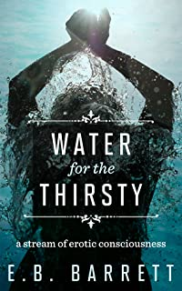Water for the Thirsty: a stream of erotic consciousness