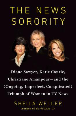 The News Sorority: Diane Sawyer, Katie Couric, Christiane Amanpour, and the (Ongoing, Imperfect, Complicated) Triumph of Women in TV News