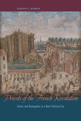 Priests of the French Revolution Saints and Renegades in a New Political Era