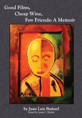 Good Films, Cheap Wine, Few Friends: A Memoir Luis Buñuel, Linda C. Ehrlich