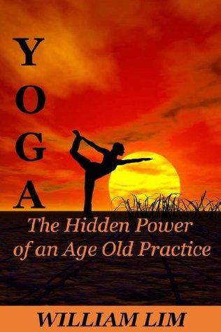 YOGA: The Hidden Power of an Age Old Practice (Yoga for Beginners, Yoga Sutras, Yoga Journal, Yoga Meditation, Yoga Posses, Yoga for Dummies, Yoga Anatomy, Yoga Philosophy)
