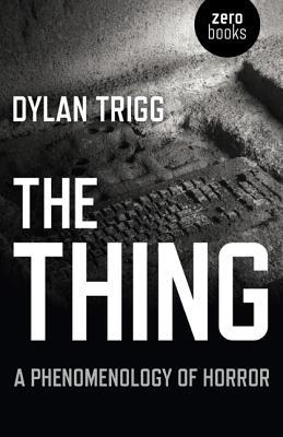 The Thing: A Phenomenology of Horror by Dylan Trigg