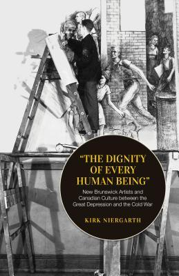 The Dignity of Every Human Being: New Brunswick Artists and Canadian Culture Between the Great Depression and the Cold War