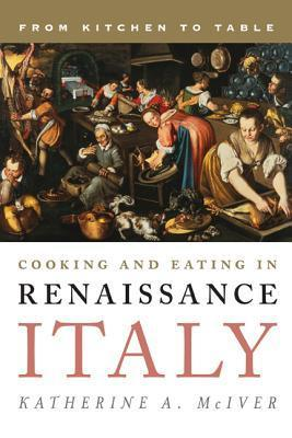 Cooking and Eating in Renaissance Italy - From Kitchen to Table 2014