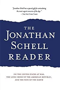 The Jonathan Schell Reader: On the United States at War, the Long Crisis of the American Republic, and the Fate of the Earth