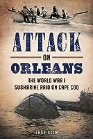 Attack on Orleans: The World War I Submarine Raid on Cape Cod