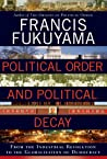 Political Order and Political Decay: From the Industrial Revolution to the Globalization of Democracy ebook review
