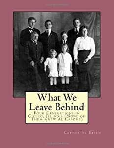 What We Leave Behind - Four Generations in Cicero, Illinois (None of Them Knew Al Capone)
