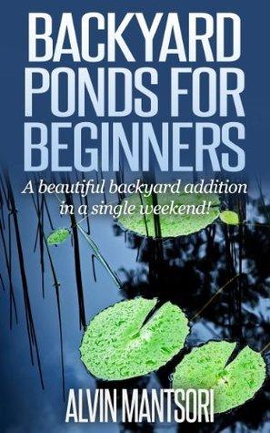 Backyard Ponds for Beginners  A - Alvin Mantsori