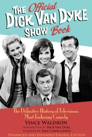 The Official Dick Van Dyke Show Book [Deluxe Expanded Archive Edition]: The Definitive History of Television's Most Enduring Comedy