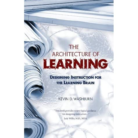 The Architecture Of Learning Designing Instruction For The Learning Brain By Kevin D Washburn