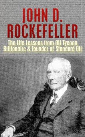 John D. Rockefeller: The Life Lessons from Oil Tycoon Billionaire & Founder of Standard Oil: John Rockefeller Revealed (Titan, John D. Rockefeller, Andrew ... jp morgan, American Supercompany Book 1)